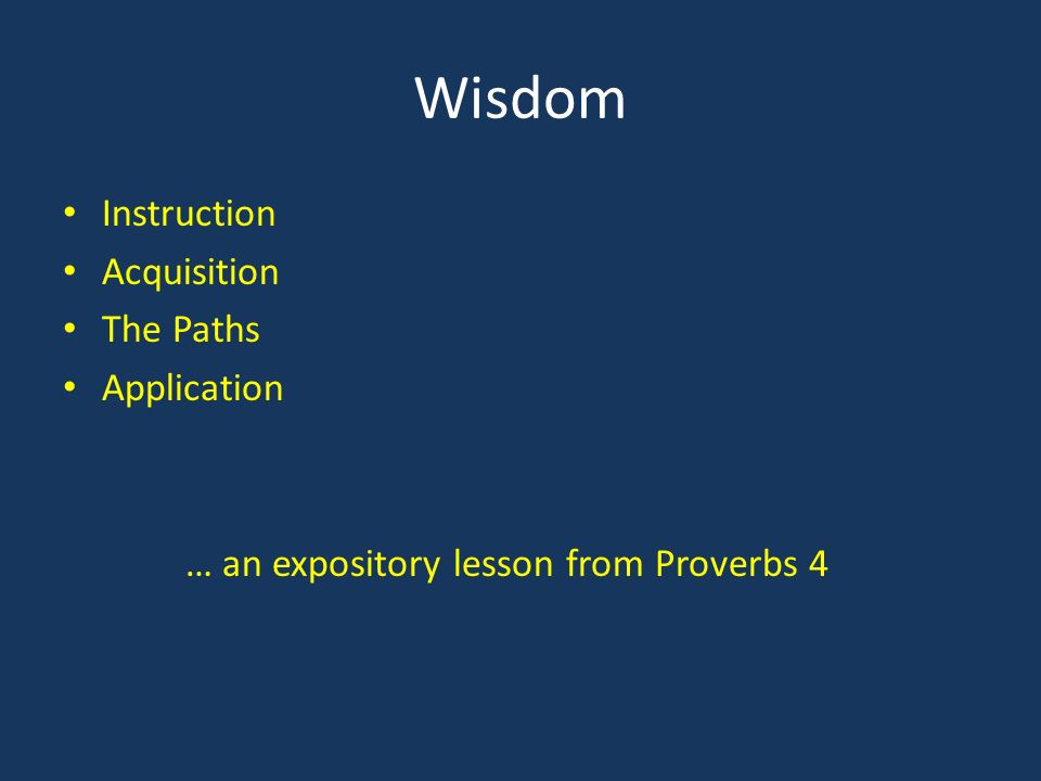 Wisdom Instruction Acquisition The Paths Application … an expository lesson from Proverbs 4