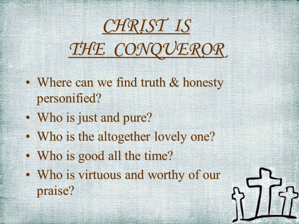 CHRIST IS THE CONQUEROR Where can we find truth & honesty personified?Where can we find truth & honesty personified.