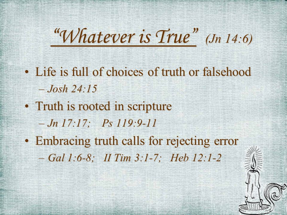 Whatever is True (Jn 14:6) Life is full of choices of truth or falsehoodLife is full of choices of truth or falsehood –Josh 24:15 Truth is rooted in s