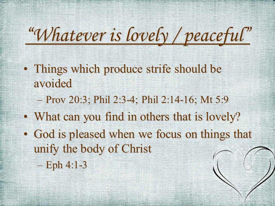 Whatever is lovely / peaceful Things which produce strife should be avoidedThings which produce strife should be avoided –Prov 20:3; Phil 2:3-4; Phil 2:14-16; Mt 5:9 What can you find in others that is lovely What can you find in others that is lovely.