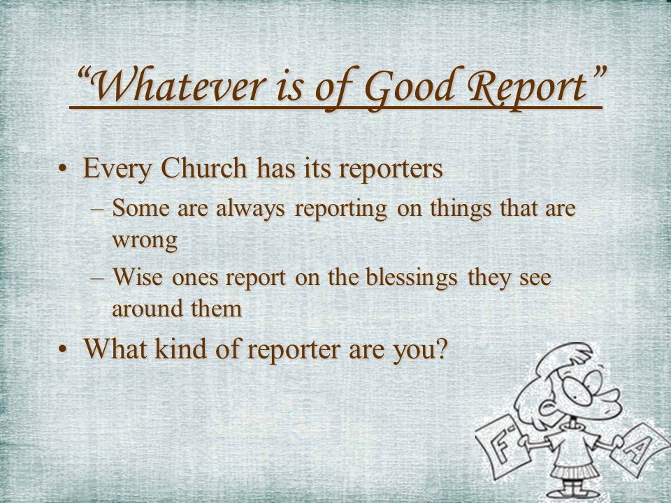 Whatever is of Good Report Every Church has its reportersEvery Church has its reporters –Some are always reporting on things that are wrong –Wise ones report on the blessings they see around them What kind of reporter are you What kind of reporter are you