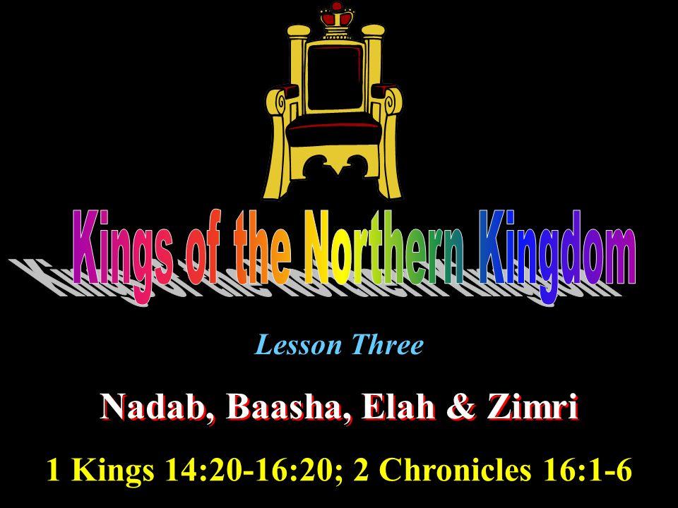 Lesson Three Nadab, Baasha, Elah & Zimri 1 Kings 14:20-16:20; 2 Chronicles 16:1-6