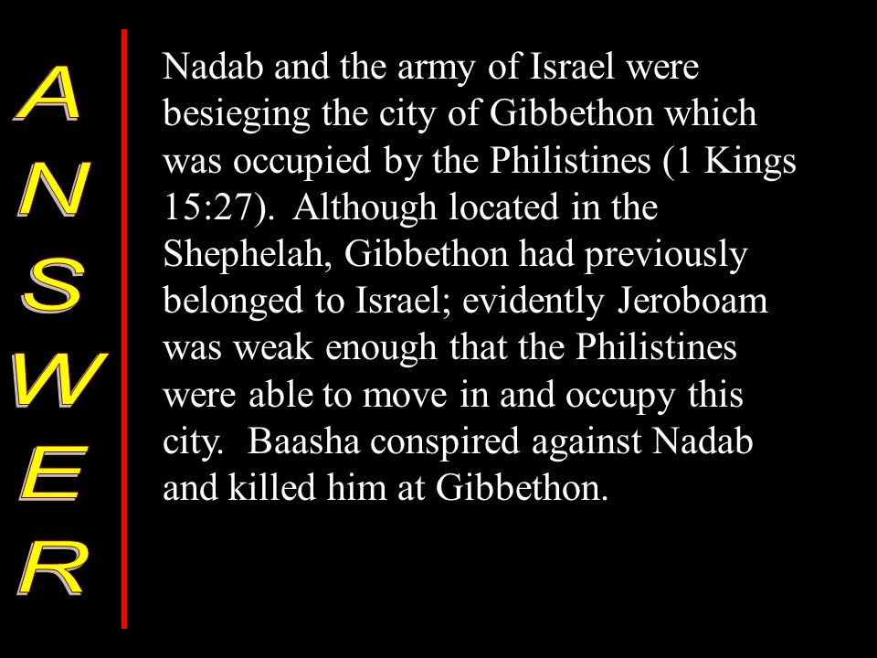 Nadab and the army of Israel were besieging the city of Gibbethon which was occupied by the Philistines (1 Kings 15:27).
