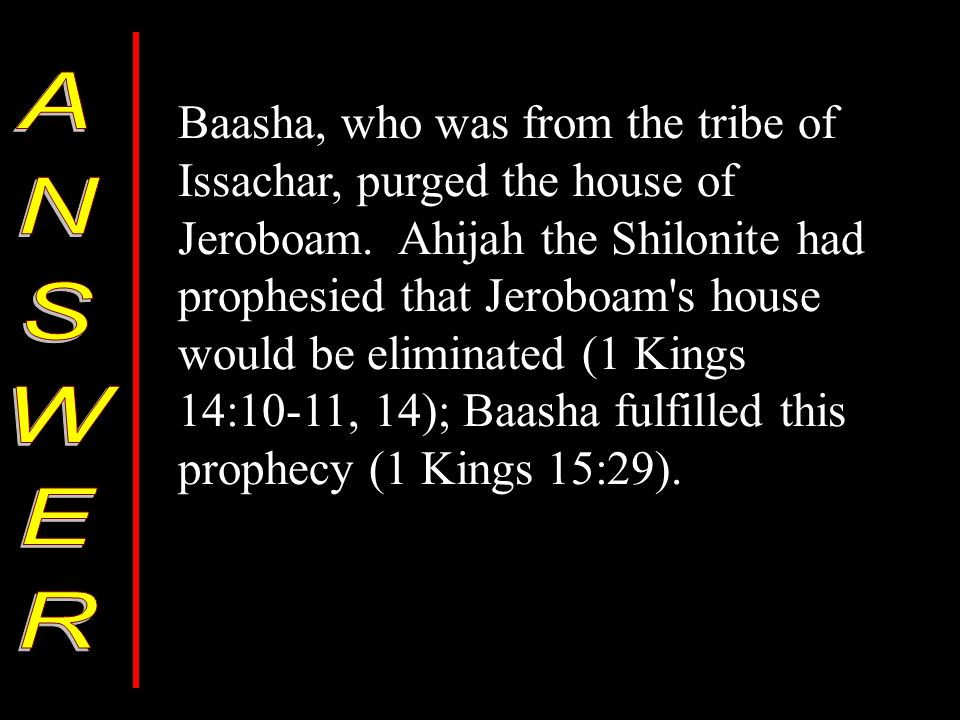 Baasha, who was from the tribe of Issachar, purged the house of Jeroboam.