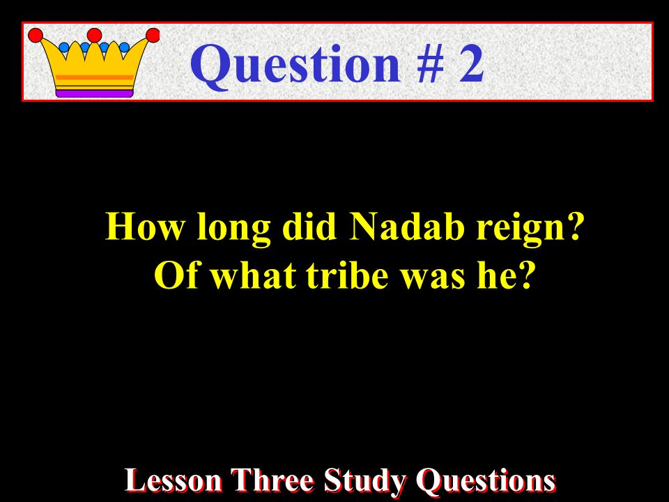 How long did Nadab reign Of what tribe was he Question # 2 Lesson Three Study Questions