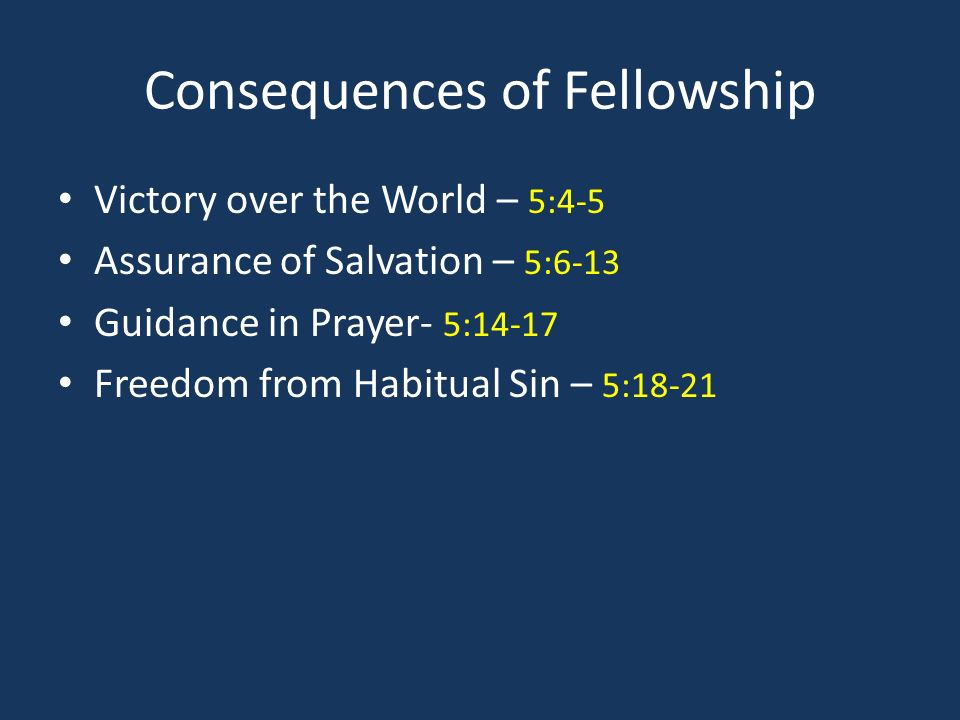 Consequences of Fellowship Victory over the World – 5:4-5 Assurance of Salvation – 5:6-13 Guidance in Prayer- 5:14-17 Freedom from Habitual Sin – 5:18-21