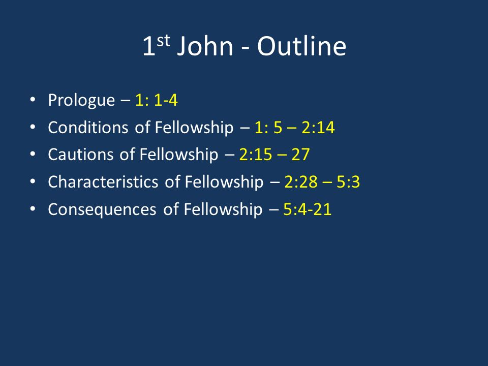 1 st John - Outline Prologue – 1: 1-4 Conditions of Fellowship – 1: 5 – 2:14 Cautions of Fellowship – 2:15 – 27 Characteristics of Fellowship – 2:28 – 5:3 Consequences of Fellowship – 5:4-21