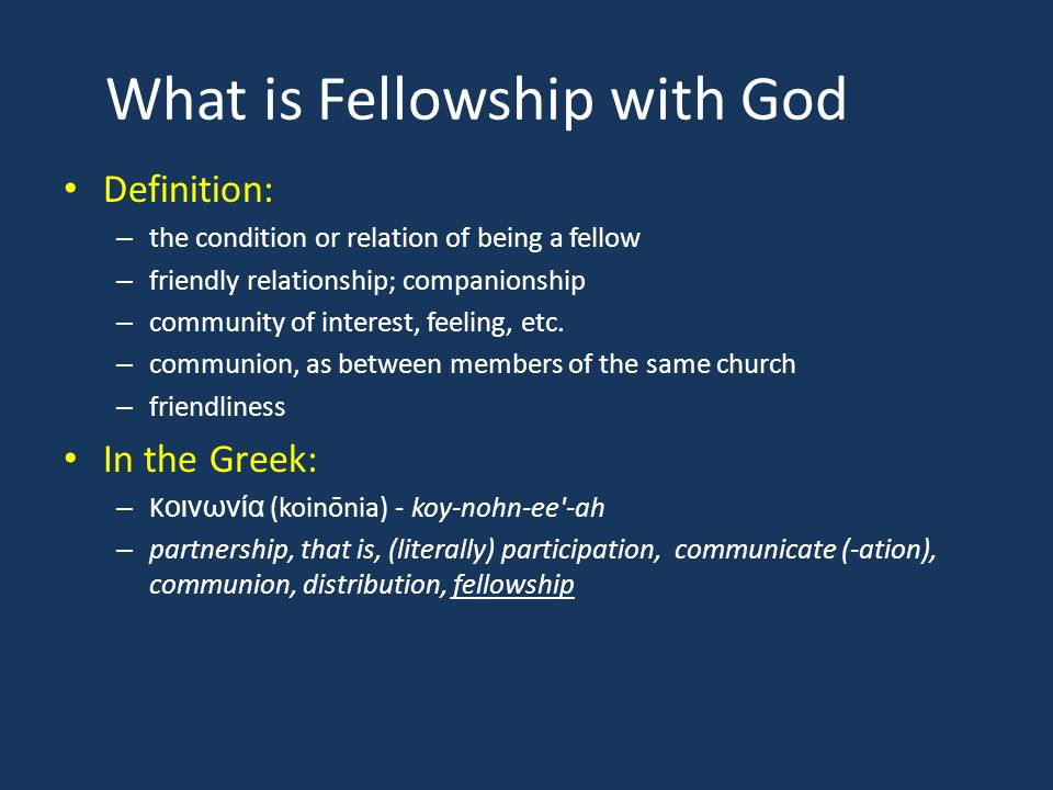 What is Fellowship with God Definition: – the condition or relation of being a fellow – friendly relationship; companionship – community of interest, feeling, etc.