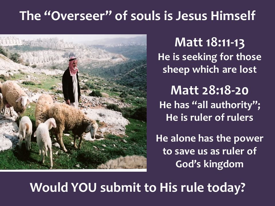 The Overseer of souls is Jesus Himself Matt 18:11-13 He is seeking for those sheep which are lost Matt 28:18-20 He has all authority; He is ruler of rulers He alone has the power to save us as ruler of Gods kingdom Would YOU submit to His rule today