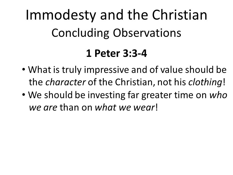 Immodesty and the Christian Concluding Observations 1 Peter 3:3-4 What is truly impressive and of value should be the character of the Christian, not his clothing.