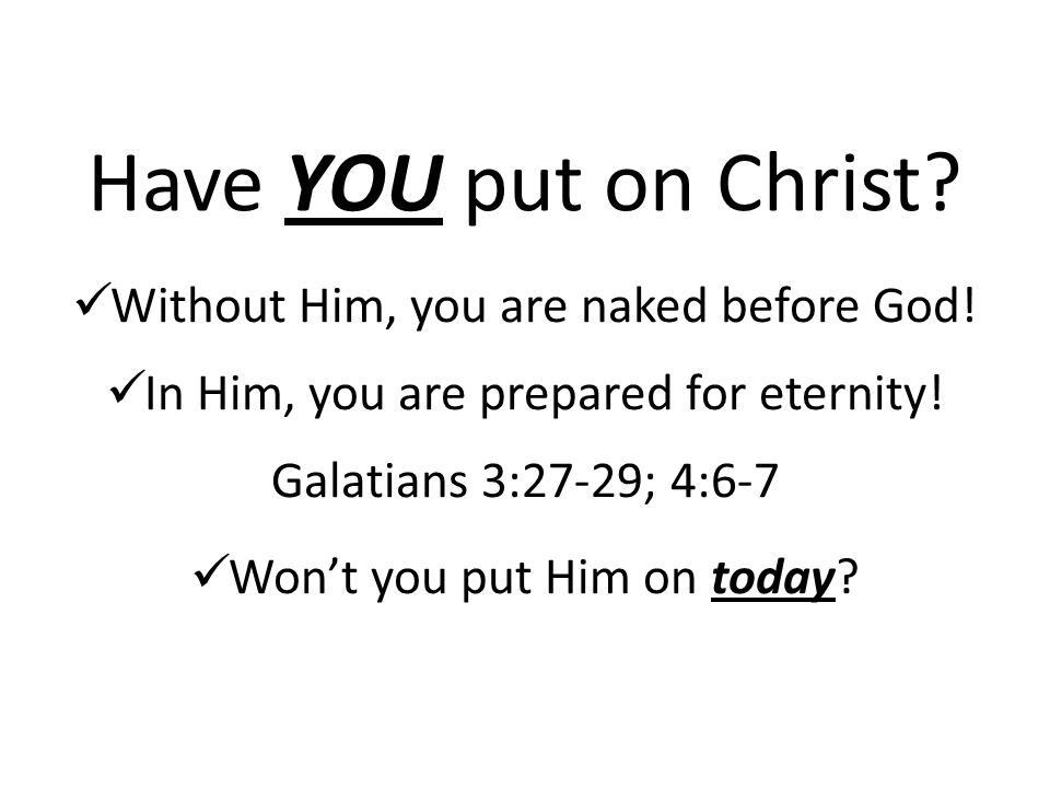 Have YOU put on Christ. Without Him, you are naked before God.