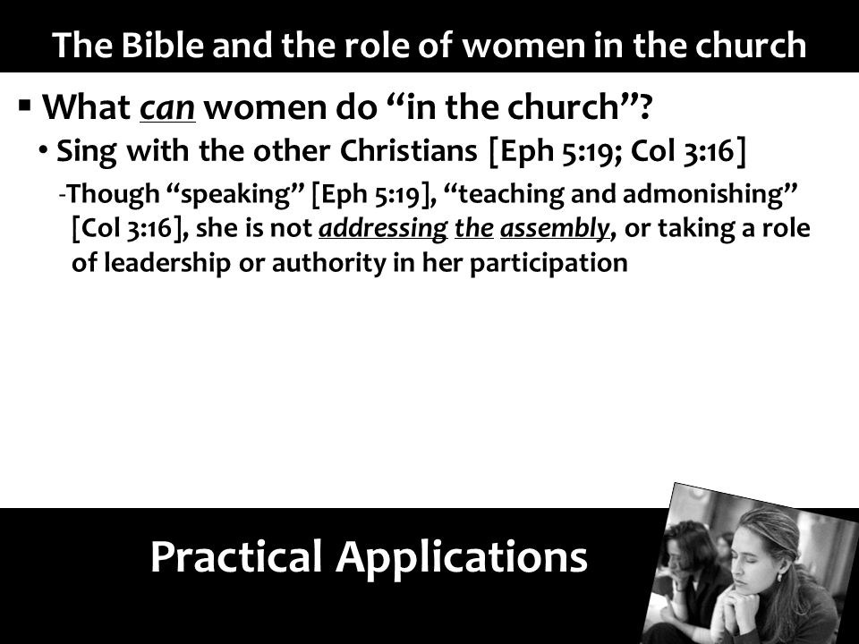 The Bible and the role of women in the church Practical Applications What can women do in the church.