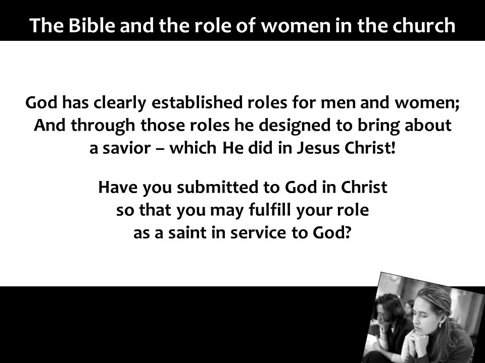 The Bible and the role of women in the church God has clearly established roles for men and women; And through those roles he designed to bring about a savior – which He did in Jesus Christ.