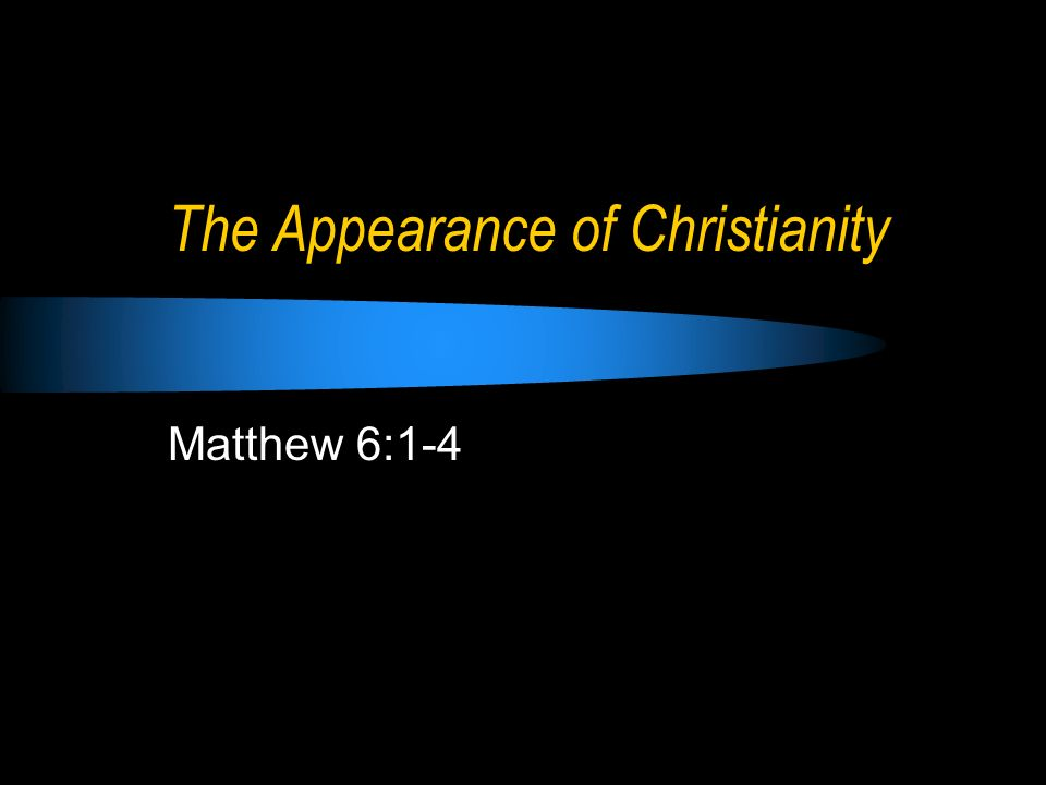 The Appearance of Christianity Matthew 6:1-4