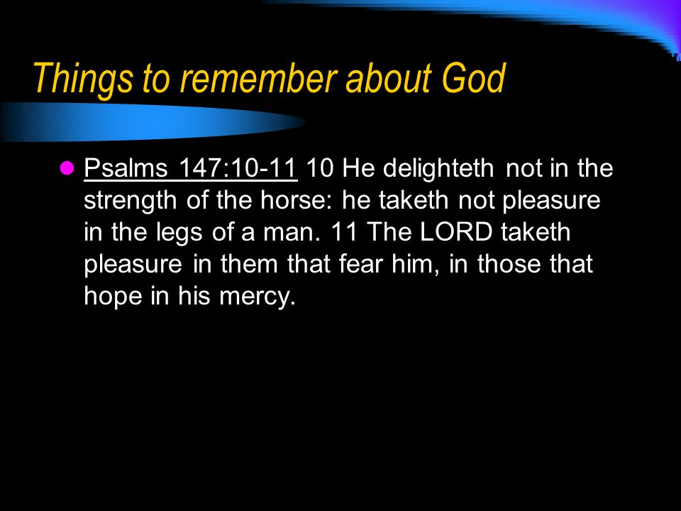 Things to remember about God Psalms 147:10-11 10 He delighteth not in the strength of the horse: he taketh not pleasure in the legs of a man.