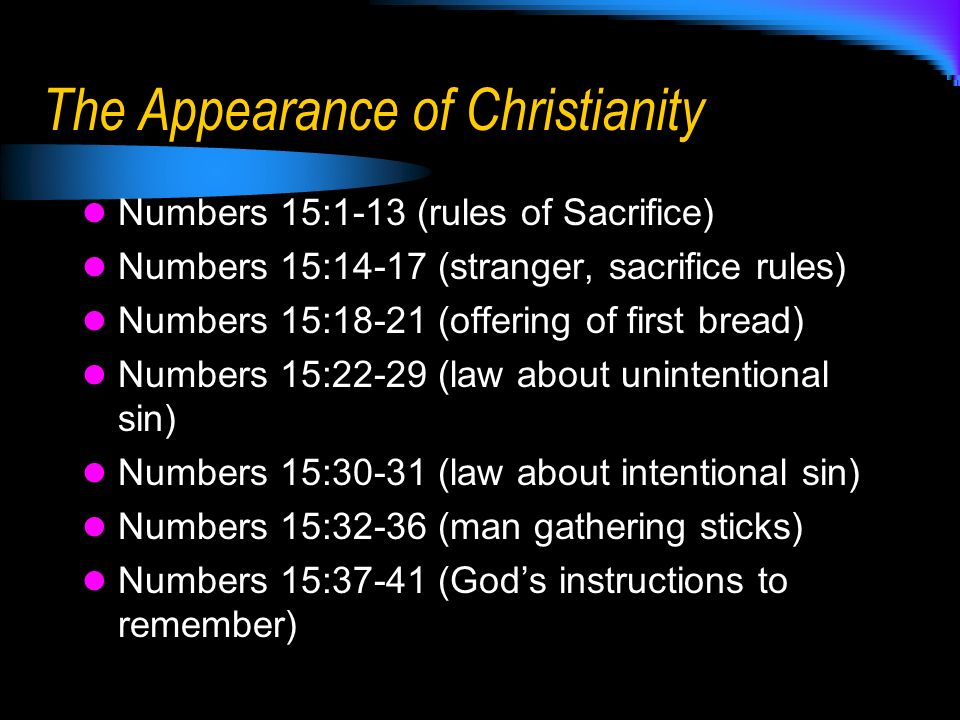 The Appearance of Christianity Numbers 15:1-13 (rules of Sacrifice) Numbers 15:14-17 (stranger, sacrifice rules) Numbers 15:18-21 (offering of first bread) Numbers 15:22-29 (law about unintentional sin) Numbers 15:30-31 (law about intentional sin) Numbers 15:32-36 (man gathering sticks) Numbers 15:37-41 (Gods instructions to remember)