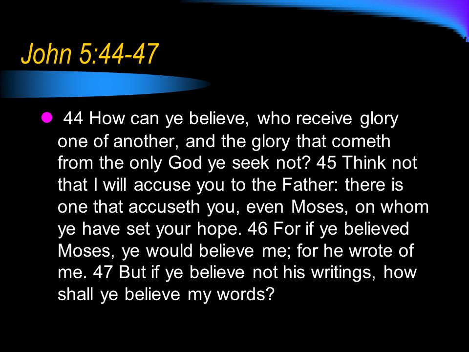 John 5:44-47 44 How can ye believe, who receive glory one of another, and the glory that cometh from the only God ye seek not.