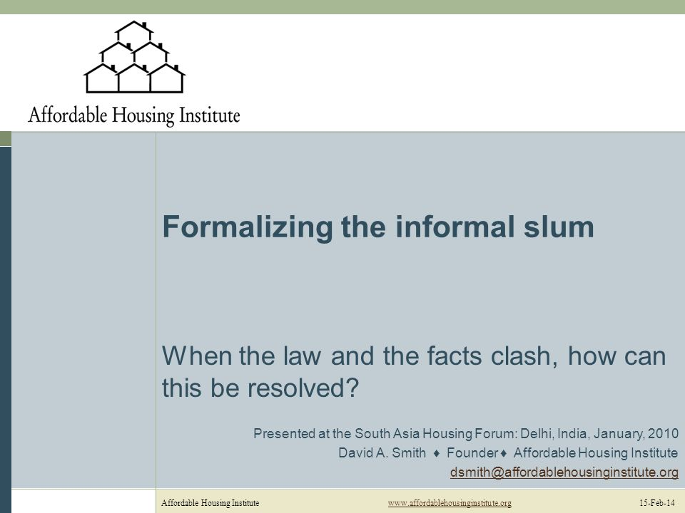 Affordable Housing Institutewww.affordablehousinginstitute.org 15-Feb-14www.affordablehousinginstitute.org Formalizing the informal slum When the law