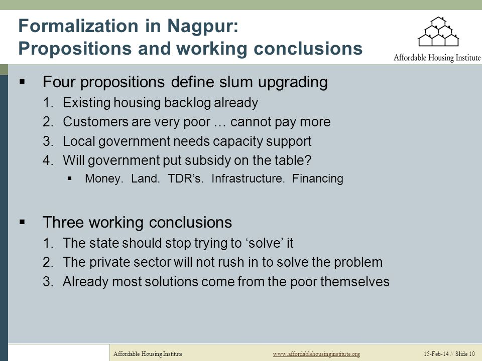 Affordable Housing Institutewww.affordablehousinginstitute.org 15-Feb-14 // Slide 10www.affordablehousinginstitute.org Formalization in Nagpur: Propositions and working conclusions Four propositions define slum upgrading 1.Existing housing backlog already 2.Customers are very poor … cannot pay more 3.Local government needs capacity support 4.Will government put subsidy on the table.