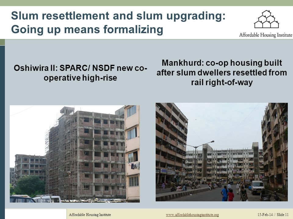 Affordable Housing Institutewww.affordablehousinginstitute.org 15-Feb-14 // Slide 11www.affordablehousinginstitute.org Slum resettlement and slum upgrading: Going up means formalizing Mankhurd: co-op housing built after slum dwellers resettled from rail right-of-way Oshiwira II: SPARC/ NSDF new co- operative high-rise