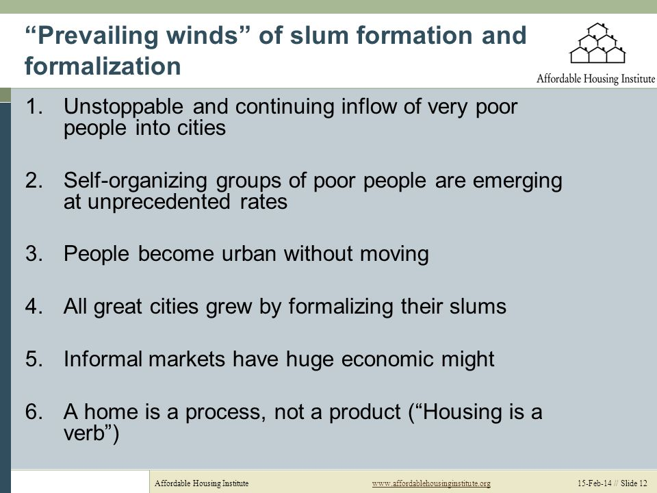 Affordable Housing Institutewww.affordablehousinginstitute.org 15-Feb-14 // Slide 12www.affordablehousinginstitute.org Prevailing winds of slum formation and formalization 1.Unstoppable and continuing inflow of very poor people into cities 2.Self-organizing groups of poor people are emerging at unprecedented rates 3.People become urban without moving 4.All great cities grew by formalizing their slums 5.Informal markets have huge economic might 6.A home is a process, not a product (Housing is a verb)
