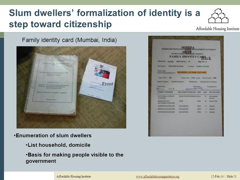 Affordable Housing Institutewww.affordablehousinginstitute.org 15-Feb-14 // Slide 13www.affordablehousinginstitute.org Slum dwellers formalization of identity is a step toward citizenship Front Back Family identity card (Mumbai, India) Enumeration of slum dwellers List household, domicile Basis for making people visible to the government