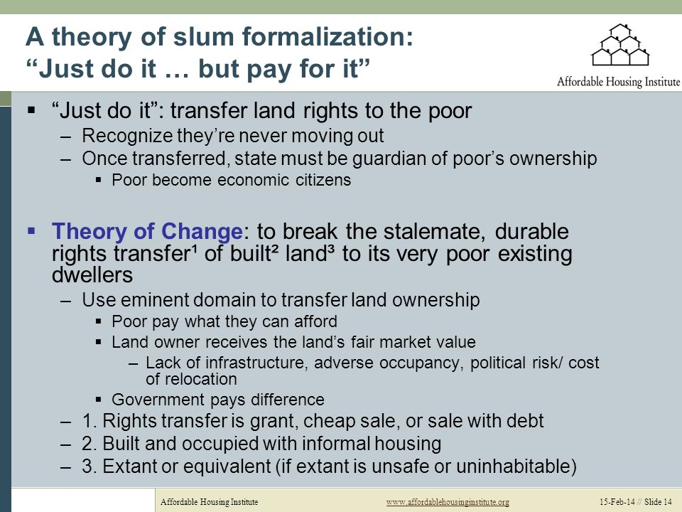 Affordable Housing Institutewww.affordablehousinginstitute.org 15-Feb-14 // Slide 14www.affordablehousinginstitute.org A theory of slum formalization: