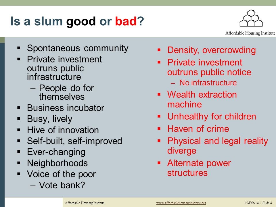 Affordable Housing Institutewww.affordablehousinginstitute.org 15-Feb-14 // Slide 4www.affordablehousinginstitute.org Is a slum good or bad? Spontaneo
