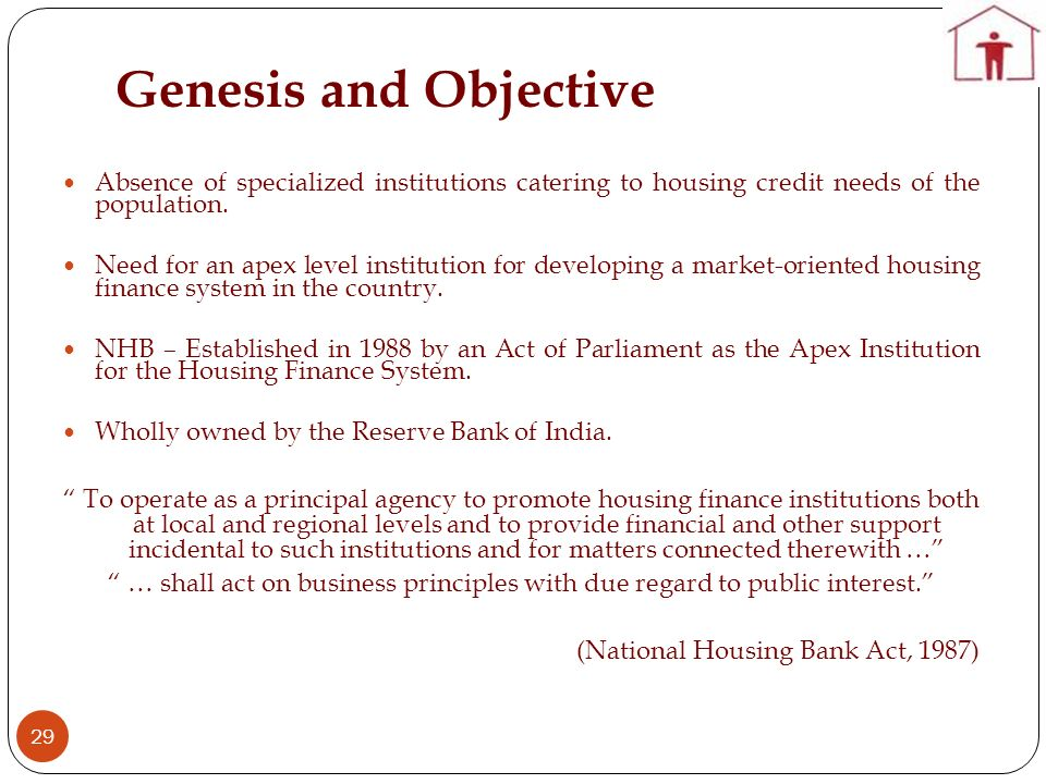 Genesis and Objective 29 Absence of specialized institutions catering to housing credit needs of the population.