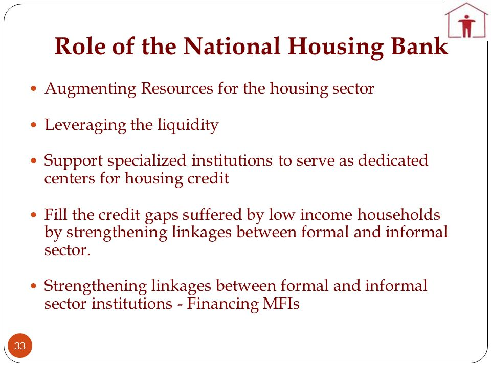 Role of the National Housing Bank 33 Augmenting Resources for the housing sector Leveraging the liquidity Support specialized institutions to serve as dedicated centers for housing credit Fill the credit gaps suffered by low income households by strengthening linkages between formal and informal sector.