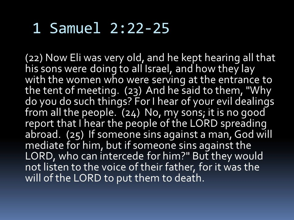 1 Samuel 2:22-25 (22) Now Eli was very old, and he kept hearing all that his sons were doing to all Israel, and how they lay with the women who were serving at the entrance to the tent of meeting.