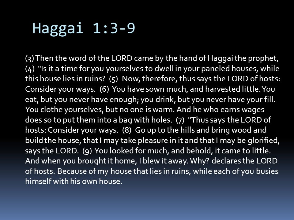 Haggai 1:3-9 (3) Then the word of the LORD came by the hand of Haggai the prophet, (4) Is it a time for you yourselves to dwell in your paneled houses, while this house lies in ruins.