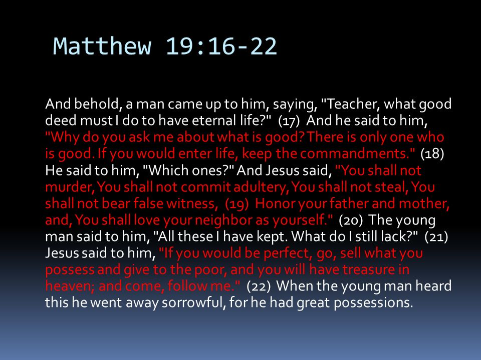 Matthew 19:16-22 And behold, a man came up to him, saying, Teacher, what good deed must I do to have eternal life (17) And he said to him, Why do you ask me about what is good.