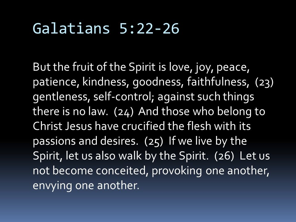 Galatians 5:22-26 But the fruit of the Spirit is love, joy, peace, patience, kindness, goodness, faithfulness, (23) gentleness, self-control; against such things there is no law.