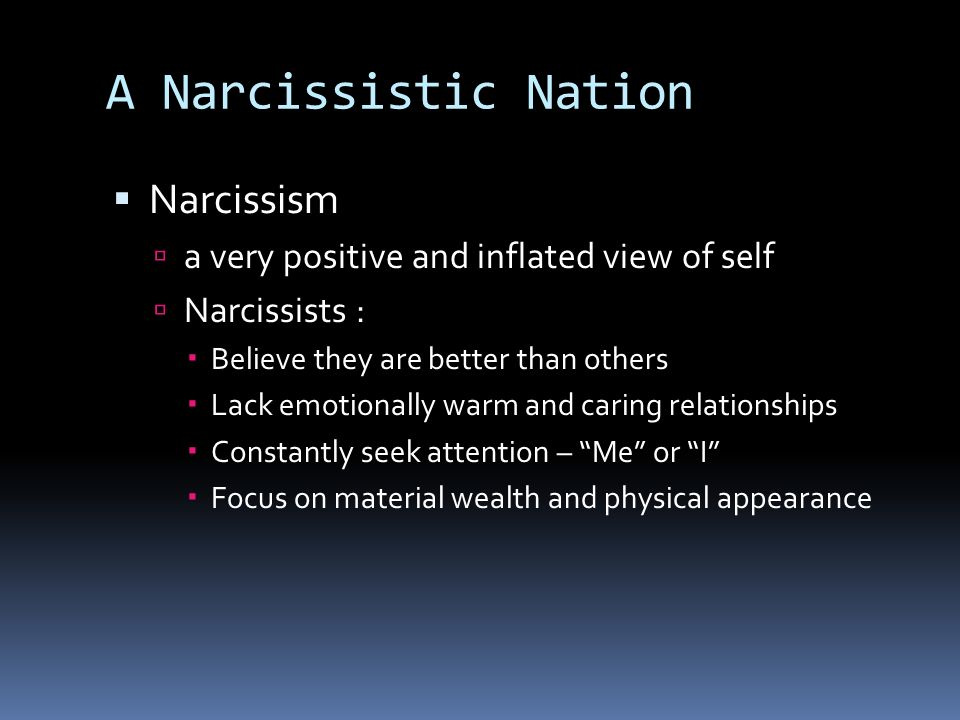 Narcissism a very positive and inflated view of self Narcissists : Believe they are better than others Lack emotionally warm and caring relationships Constantly seek attention – Me or I Focus on material wealth and physical appearance A Narcissistic Nation