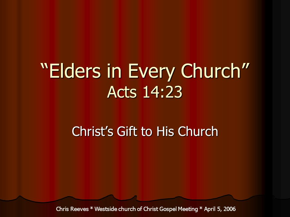 Elders in Every Church Acts 14:23 Christs Gift to His Church Chris Reeves * Westside church of Christ Gospel Meeting * April 5, 2006
