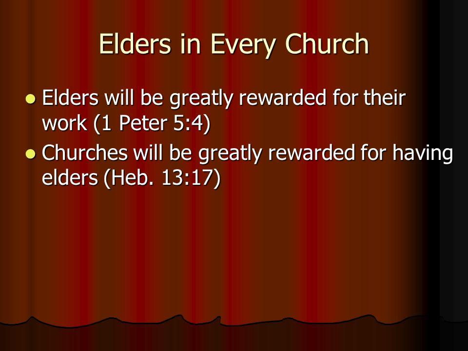 Elders in Every Church Elders will be greatly rewarded for their work (1 Peter 5:4) Elders will be greatly rewarded for their work (1 Peter 5:4) Churches will be greatly rewarded for having elders (Heb.