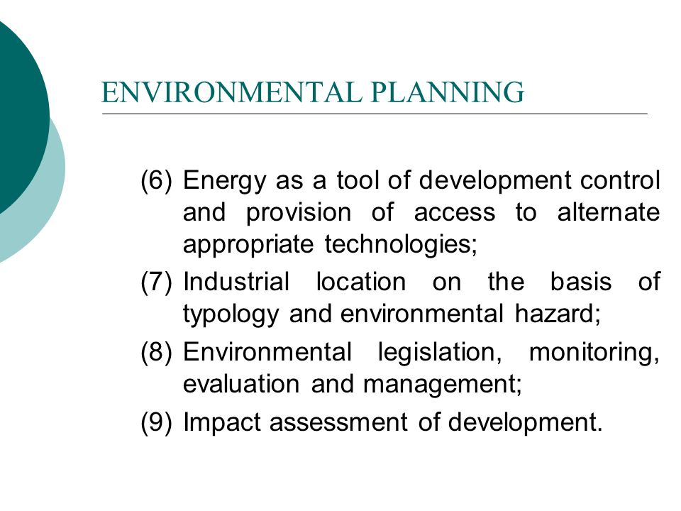 ENVIRONMENTAL PLANNING (6) Energy as a tool of development control and provision of access to alternate appropriate technologies; (7) Industrial location on the basis of typology and environmental hazard; (8) Environmental legislation, monitoring, evaluation and management; (9) Impact assessment of development.