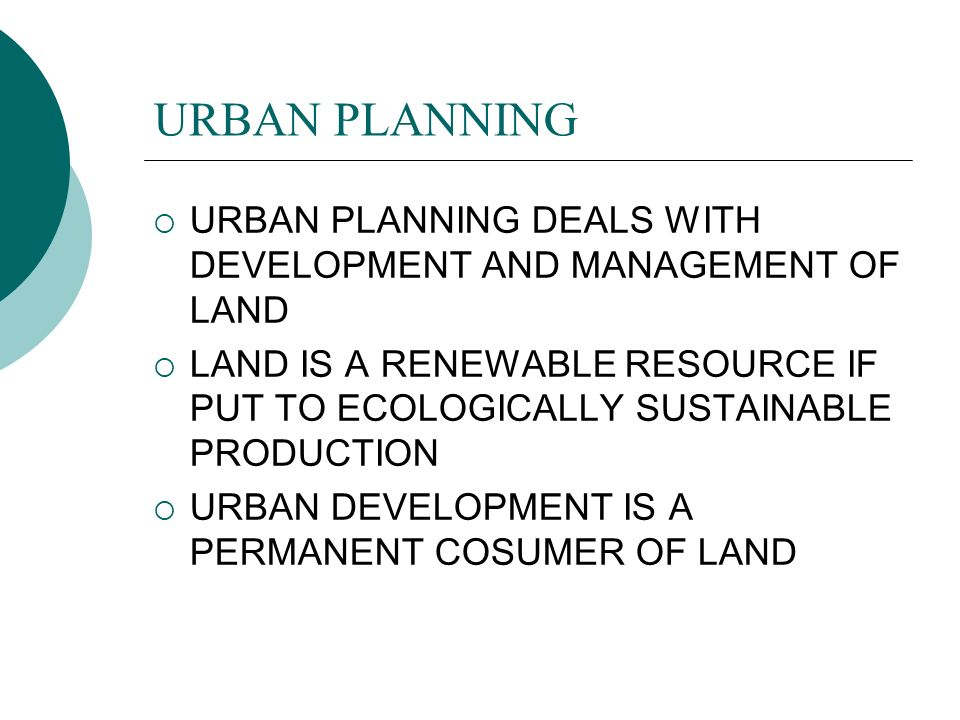 URBAN PLANNING URBAN PLANNING DEALS WITH DEVELOPMENT AND MANAGEMENT OF LAND LAND IS A RENEWABLE RESOURCE IF PUT TO ECOLOGICALLY SUSTAINABLE PRODUCTION URBAN DEVELOPMENT IS A PERMANENT COSUMER OF LAND