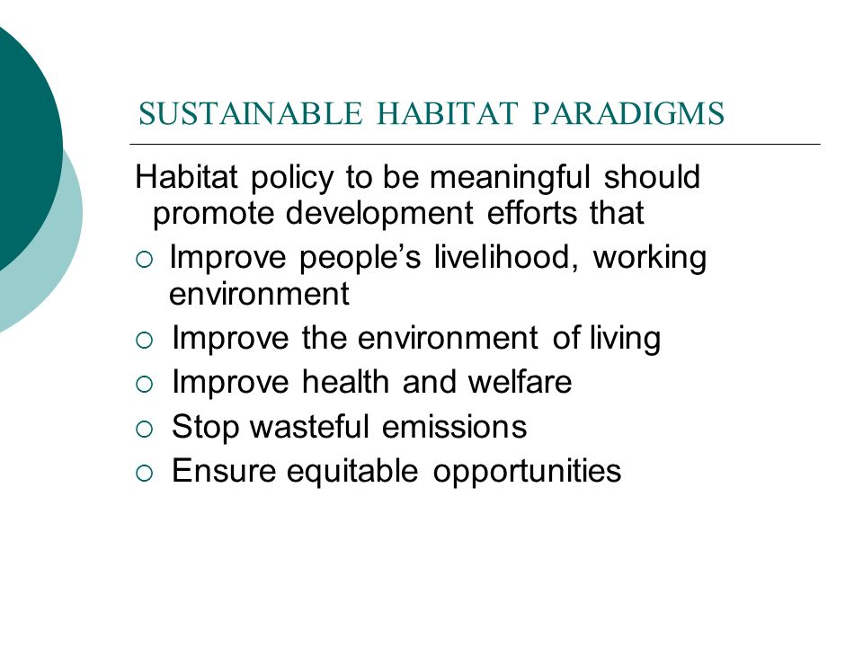 SUSTAINABLE HABITAT PARADIGMS Habitat policy to be meaningful should promote development efforts that Improve peoples livelihood, working environment Improve the environment of living Improve health and welfare Stop wasteful emissions Ensure equitable opportunities