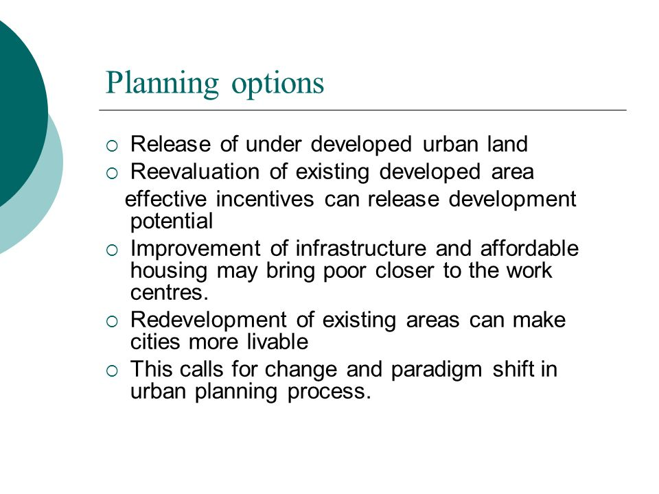 Planning options Release of under developed urban land Reevaluation of existing developed area effective incentives can release development potential Improvement of infrastructure and affordable housing may bring poor closer to the work centres.