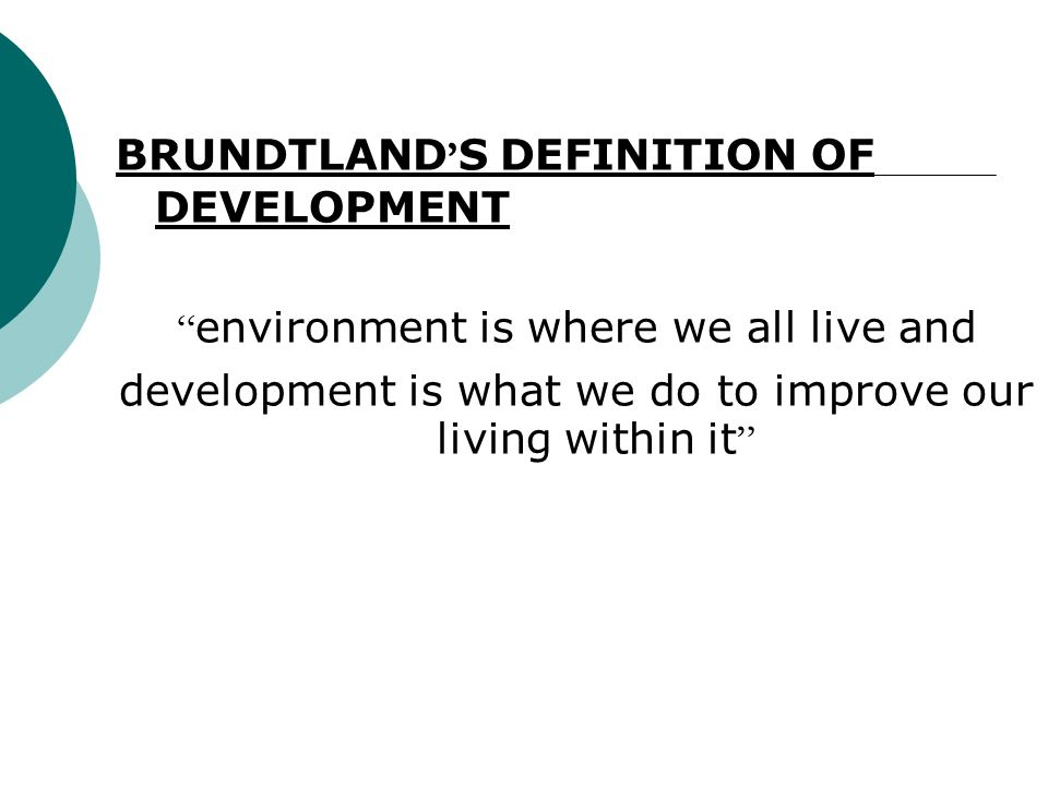 BRUNDTLAND S DEFINITION OF DEVELOPMENT environment is where we all live and development is what we do to improve our living within it