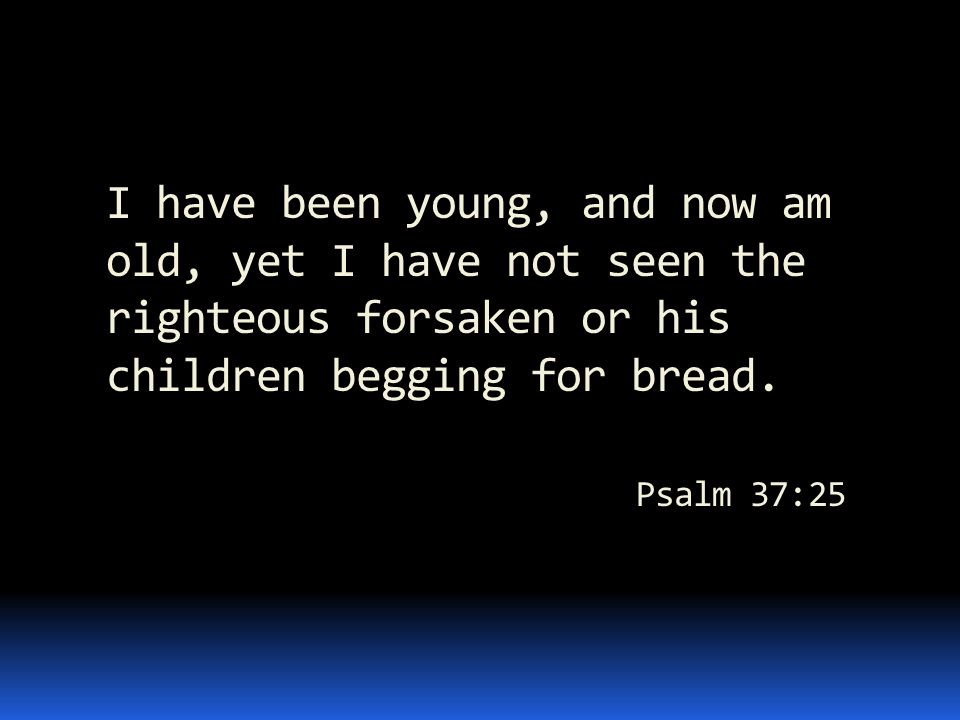 I have been young, and now am old, yet I have not seen the righteous forsaken or his children begging for bread. Psalm 37:25