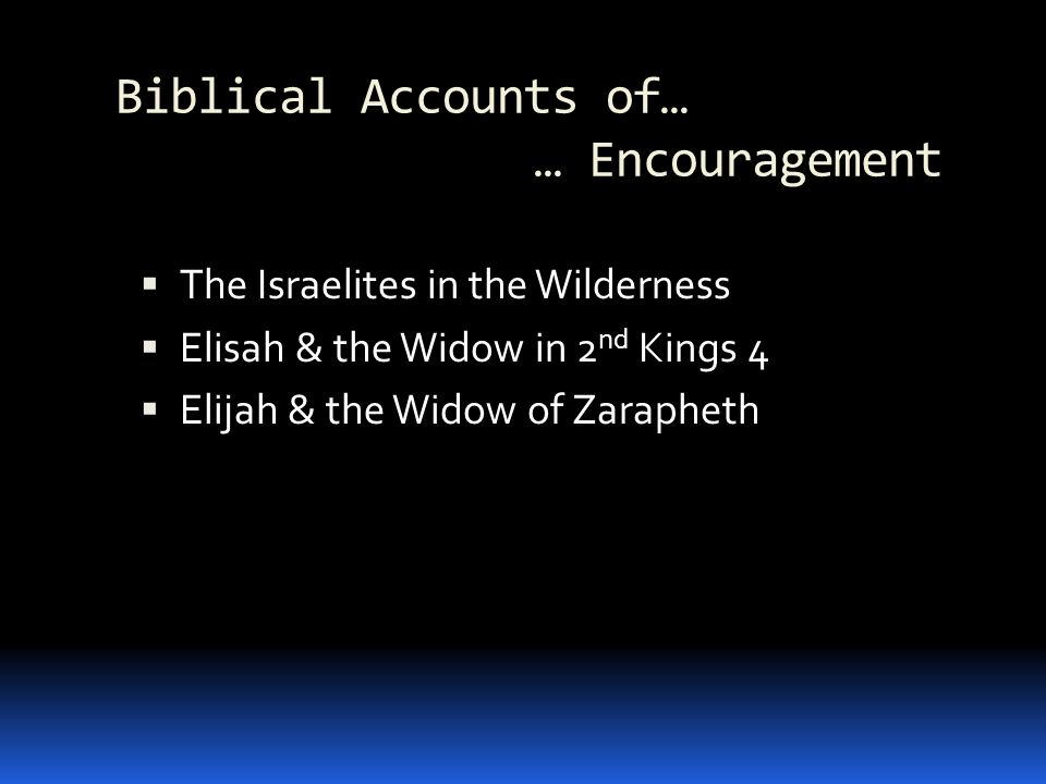 Biblical Accounts of… … Encouragement The Israelites in the Wilderness Elisah & the Widow in 2 nd Kings 4 Elijah & the Widow of Zarapheth
