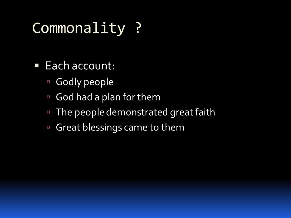 Commonality ? Each account: Godly people God had a plan for them The people demonstrated great faith Great blessings came to them