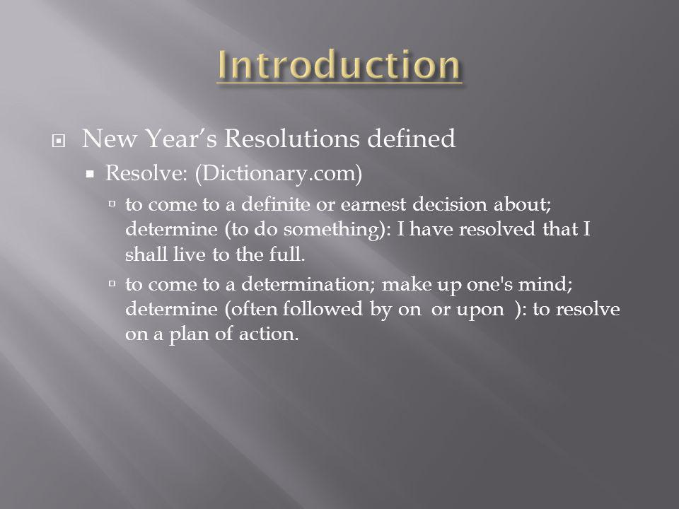 New Years Resolutions defined Resolve: (Dictionary.com) to come to a definite or earnest decision about; determine (to do something): I have resolved that I shall live to the full.