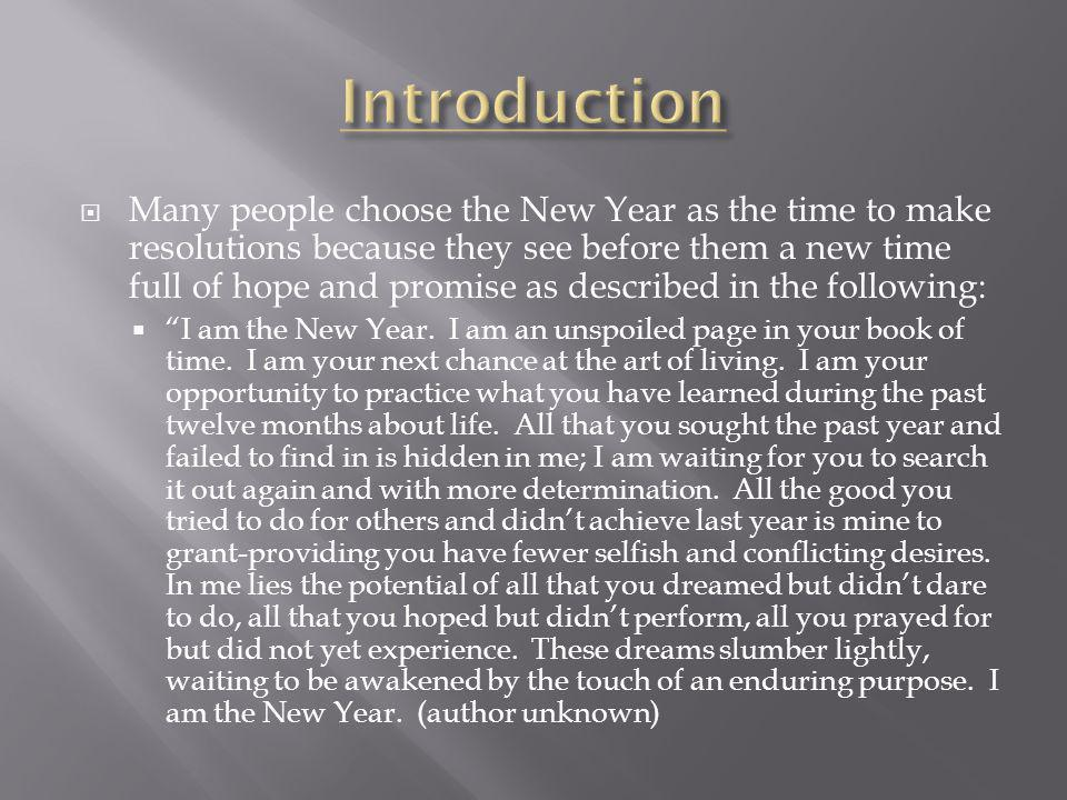 Many people choose the New Year as the time to make resolutions because they see before them a new time full of hope and promise as described in the following: I am the New Year.