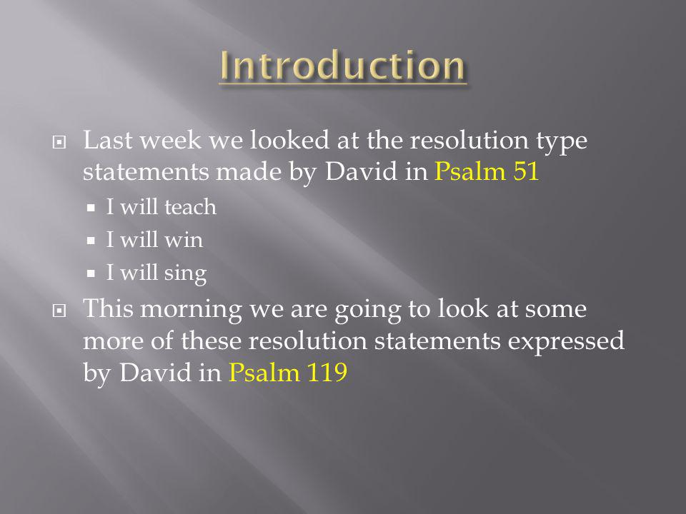Last week we looked at the resolution type statements made by David in Psalm 51 I will teach I will win I will sing This morning we are going to look at some more of these resolution statements expressed by David in Psalm 119