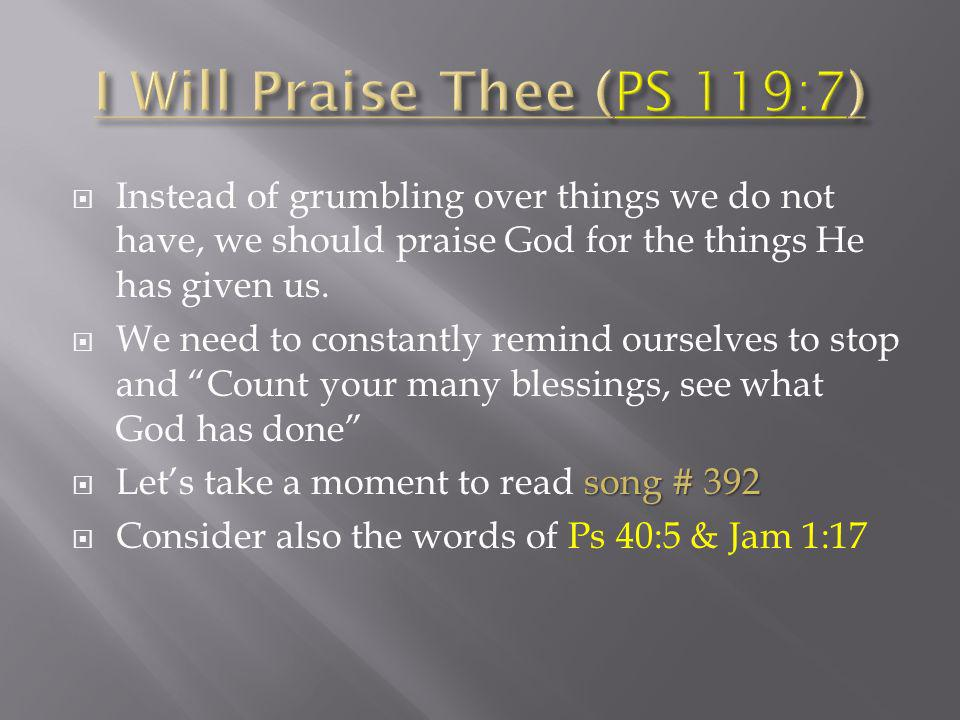 Instead of grumbling over things we do not have, we should praise God for the things He has given us.