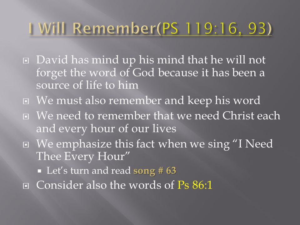 David has mind up his mind that he will not forget the word of God because it has been a source of life to him We must also remember and keep his word We need to remember that we need Christ each and every hour of our lives We emphasize this fact when we sing I Need Thee Every Hour song # 63 Lets turn and read song # 63 Consider also the words of Ps 86:1